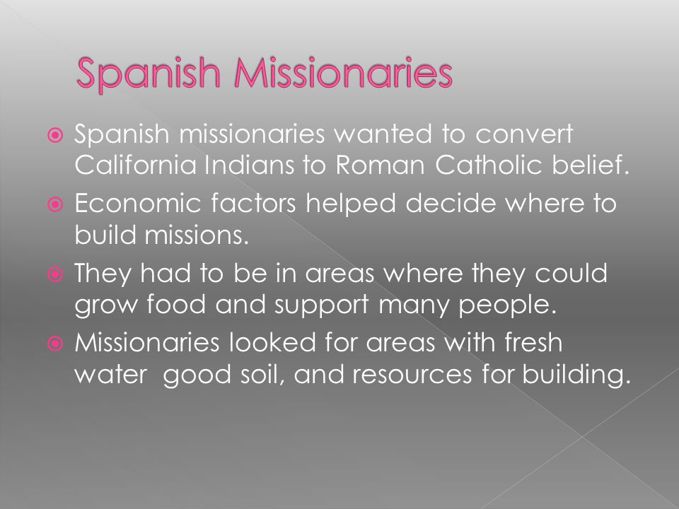 Spanish Missionaries Spanish missionaries wanted to convert California Indians to Roman Catholic belief.