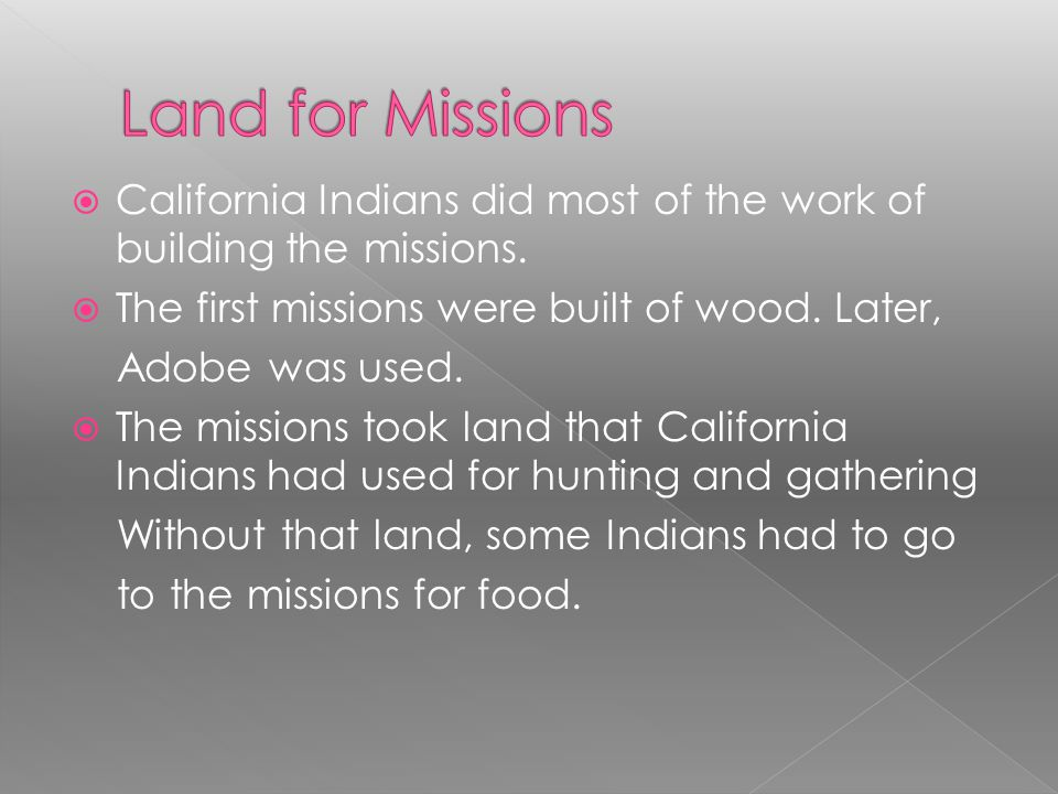Land for Missions California Indians did most of the work of building the missions. The first missions were built of wood. Later,