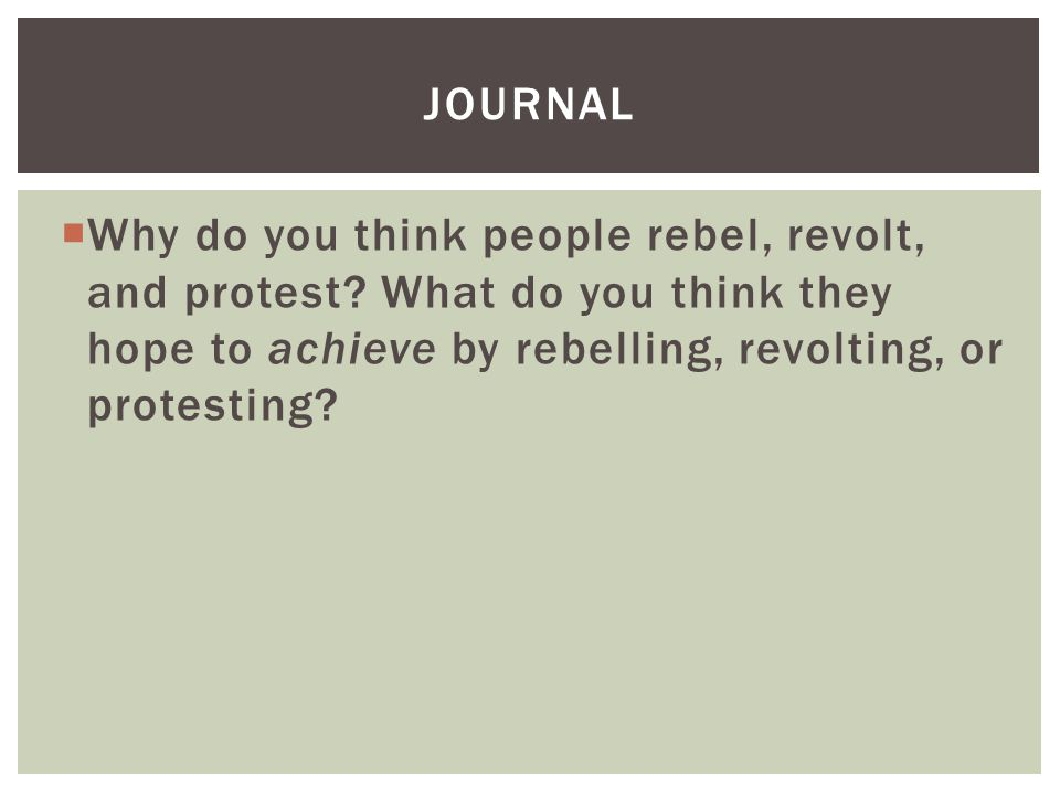 Journal Why do you think people rebel, revolt, and protest.