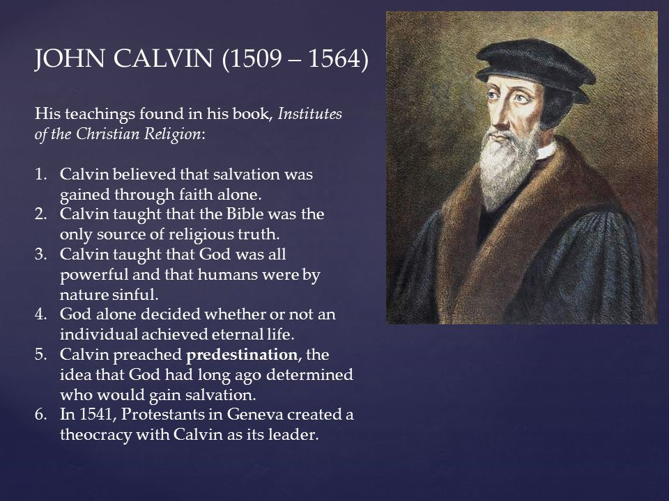 JOHN CALVIN (1509 – 1564) His teachings found in his book, Institutes of the Christian Religion: