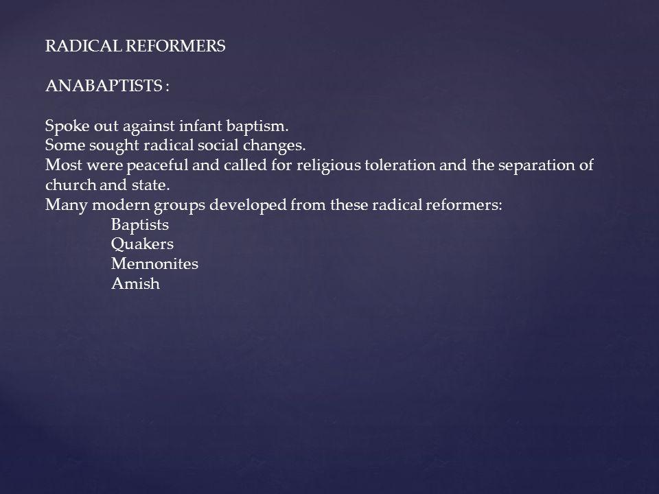 RADICAL REFORMERS ANABAPTISTS : Spoke out against infant baptism. Some sought radical social changes.
