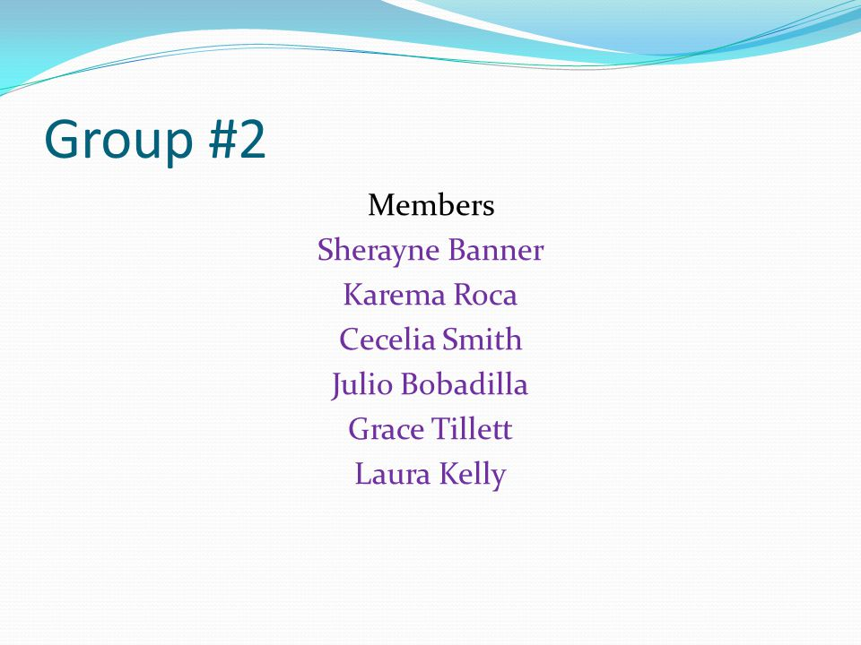 Group #2 Members Sherayne Banner Karema Roca Cecelia Smith Julio Bobadilla Grace Tillett Laura Kelly
