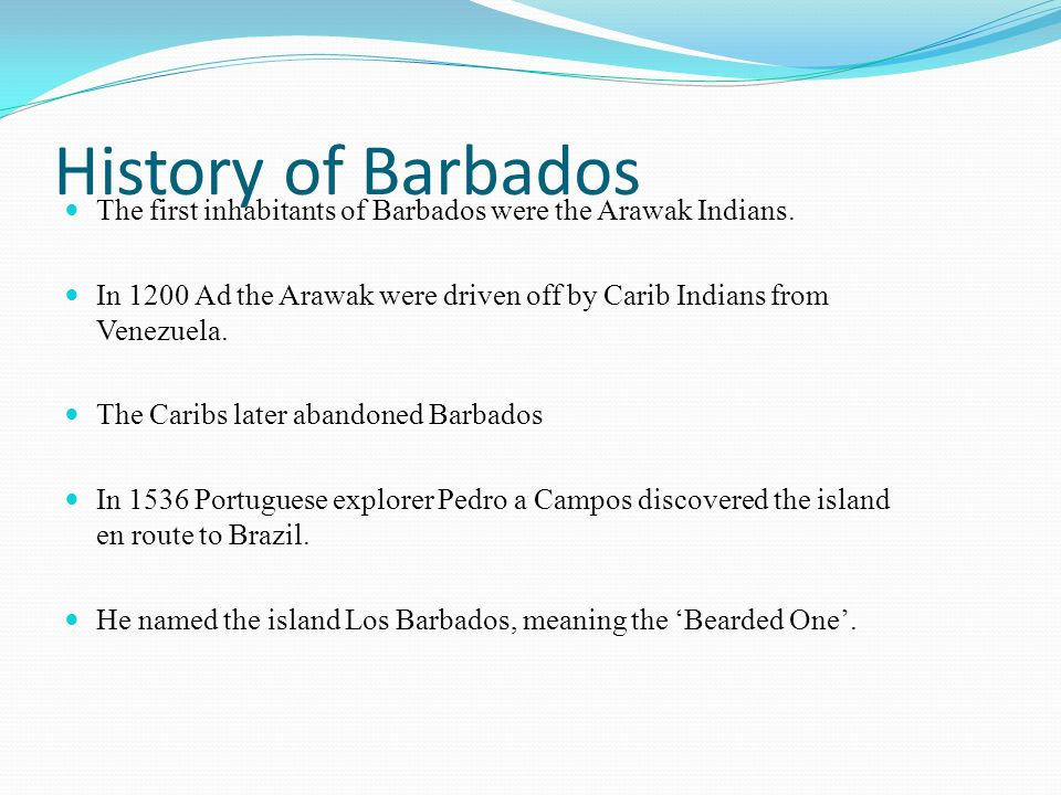 History of Barbados The first inhabitants of Barbados were the Arawak Indians.
