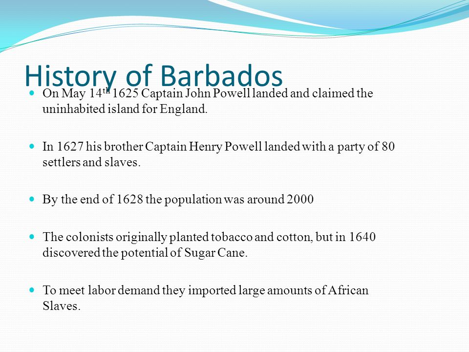 History of Barbados On May 14th 1625 Captain John Powell landed and claimed the uninhabited island for England.
