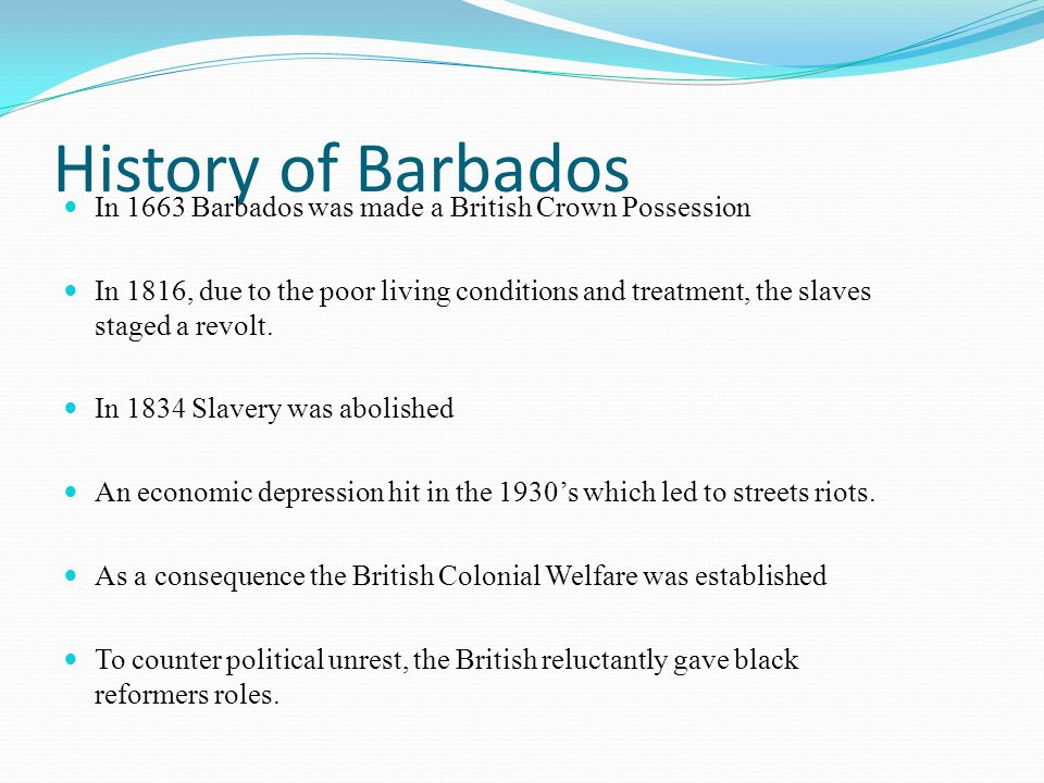 History of Barbados In 1663 Barbados was made a British Crown Possession.