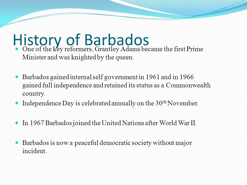 History of Barbados One of the key reformers, Grantley Adams became the first Prime Minister and was knighted by the queen.