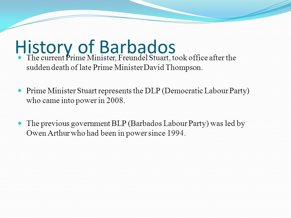 History of Barbados The current Prime Minister, Freundel Stuart, took office after the sudden death of late Prime Minister David Thompson.