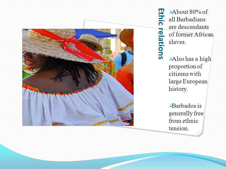 About 80% of all Barbadians are descendants of former African slaves.
