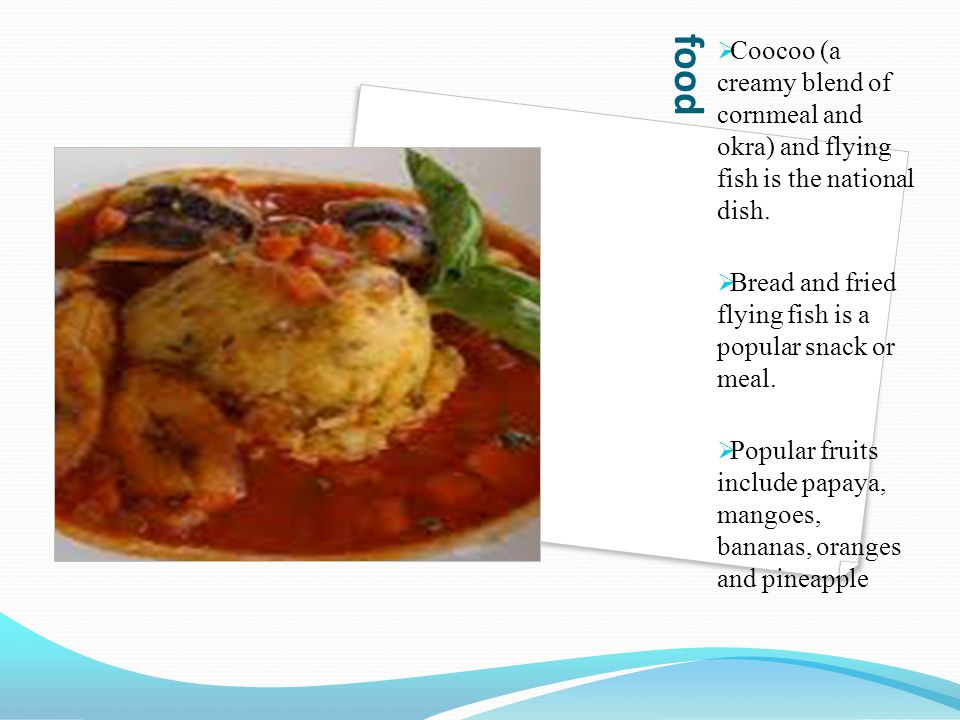 Coocoo (a creamy blend of cornmeal and okra) and flying fish is the national dish.
