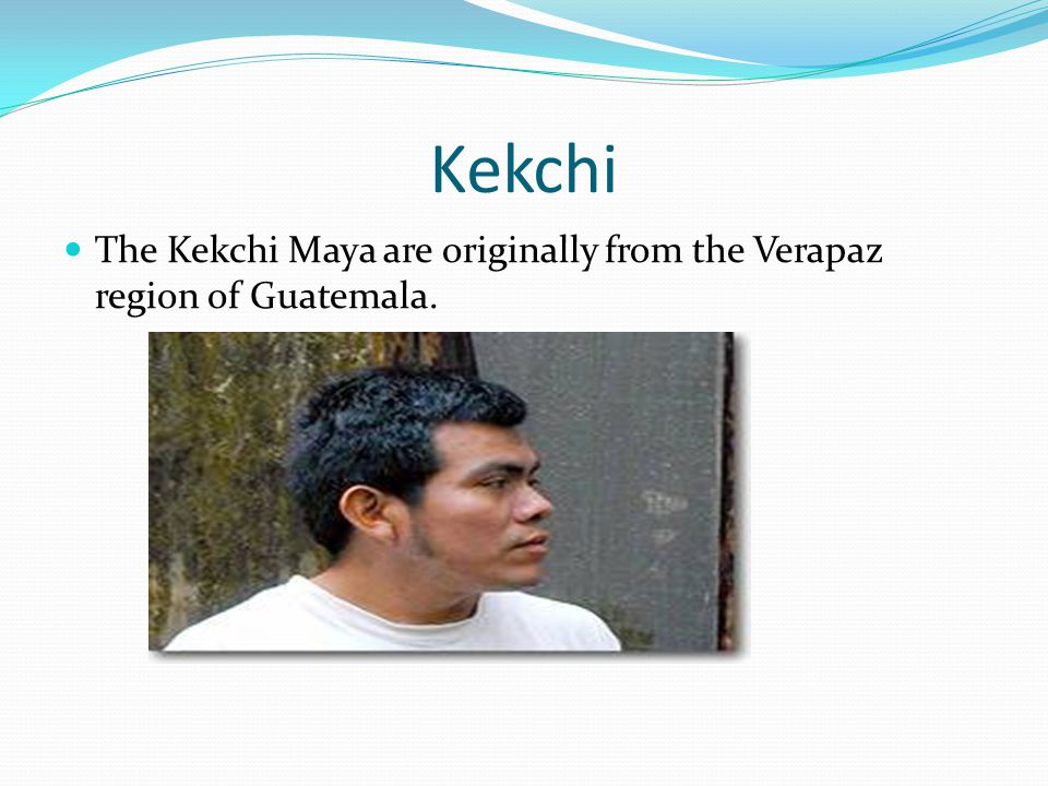 Kekchi The Kekchi Maya are originally from the Verapaz region of Guatemala.
