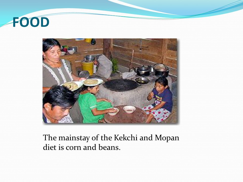 FOOD The mainstay of the Kekchi and Mopan diet is corn and beans.