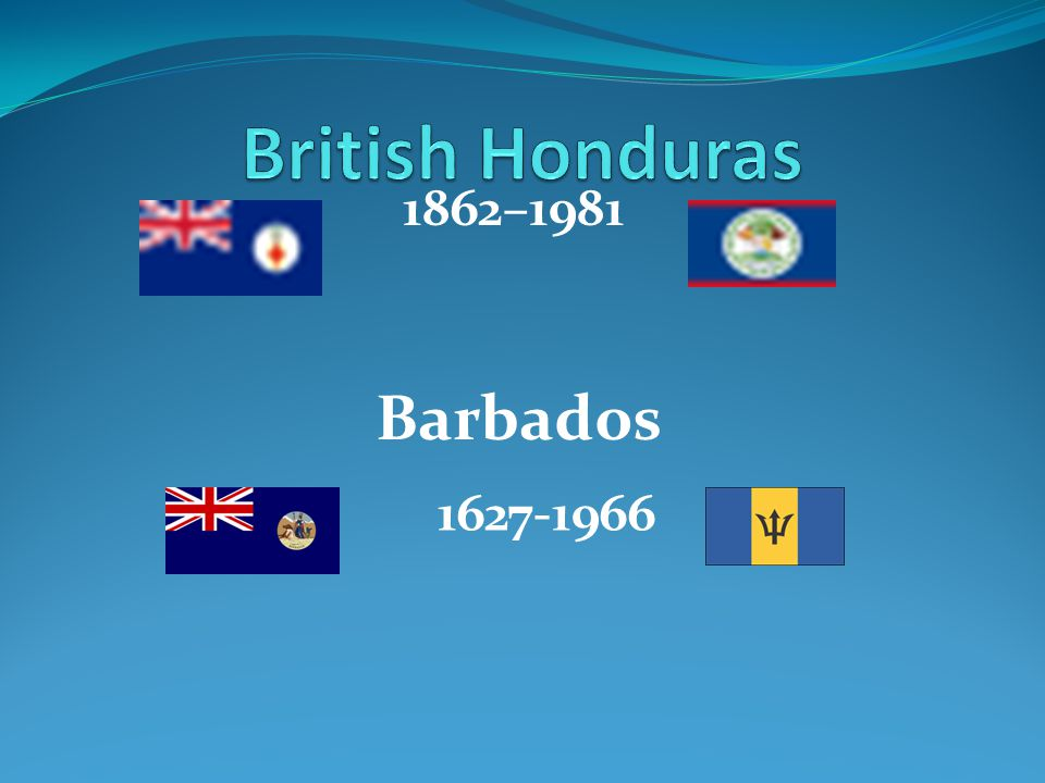 British Honduras 1862–1981 Barbados 1627-1966