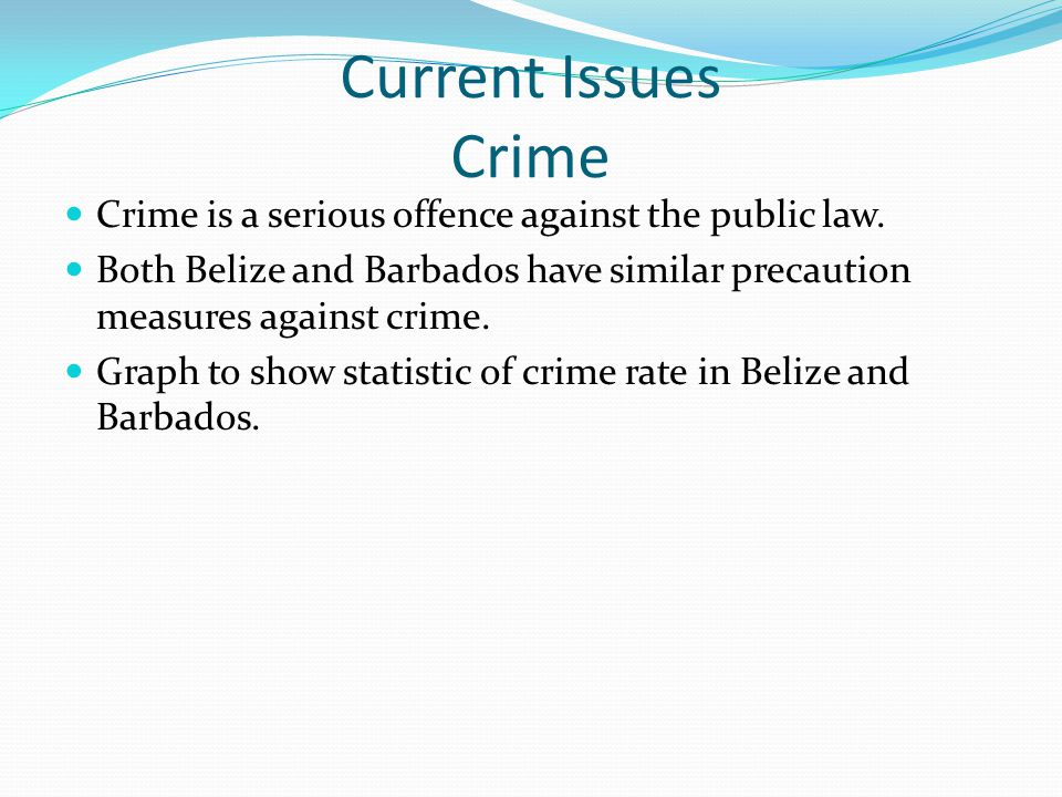 Current Issues Crime Crime is a serious offence against the public law. Both Belize and Barbados have similar precaution measures against crime.