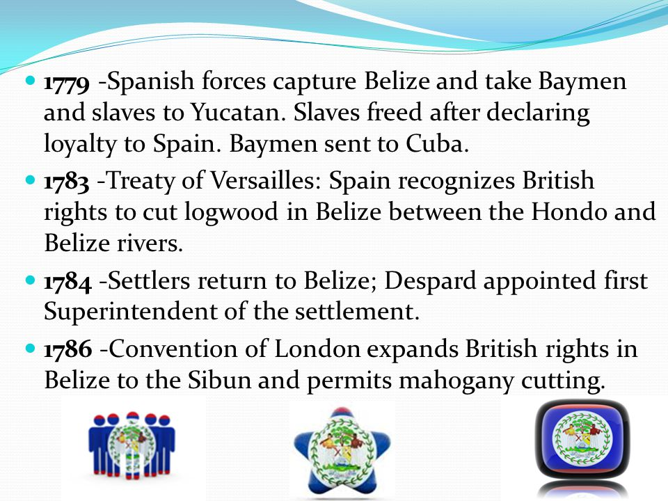 1779 -Spanish forces capture Belize and take Baymen and slaves to Yucatan. Slaves freed after declaring loyalty to Spain. Baymen sent to Cuba.