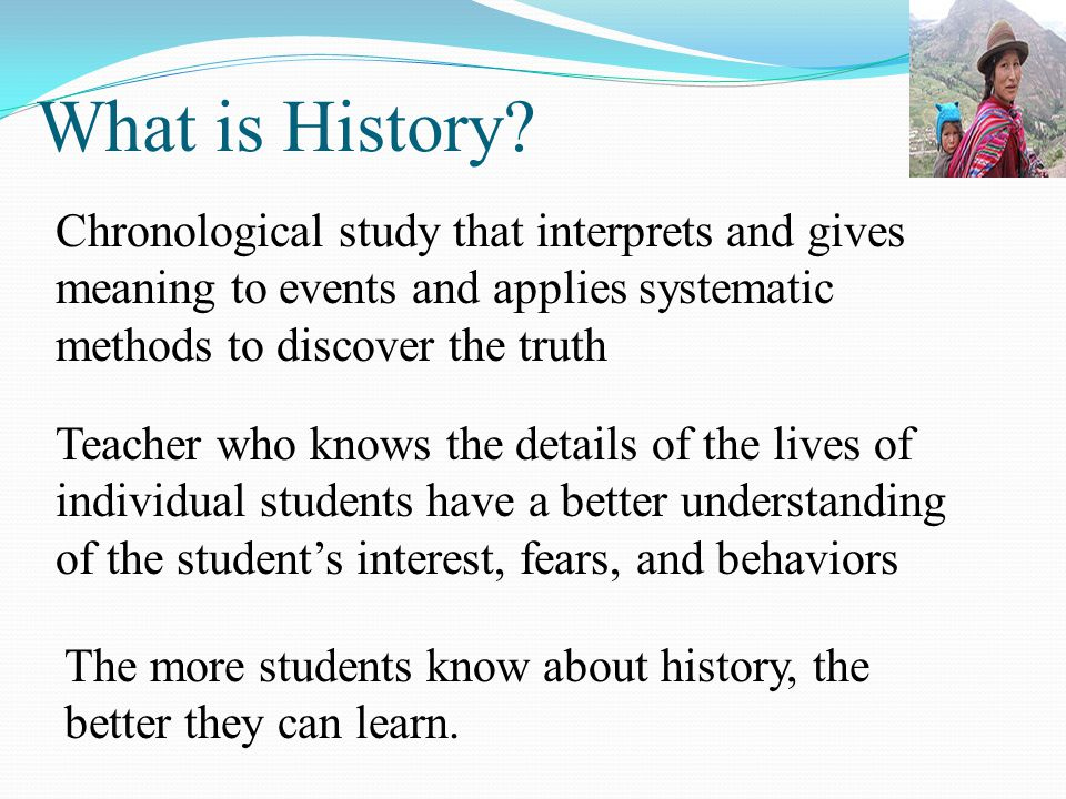 What is History Chronological study that interprets and gives meaning to events and applies systematic methods to discover the truth.