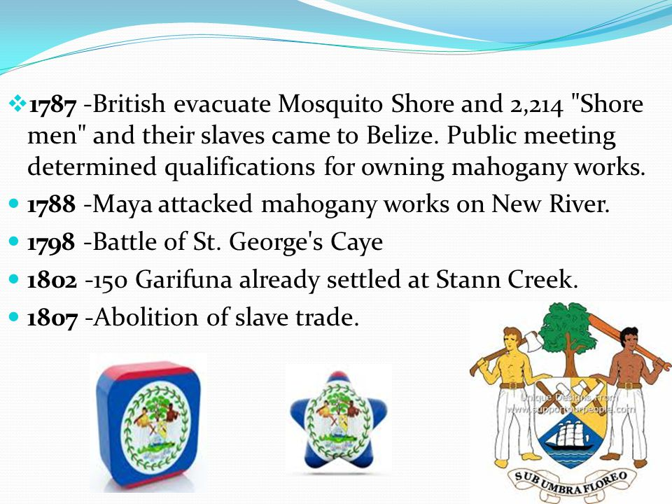 1787 -British evacuate Mosquito Shore and 2,214 Shore men and their slaves came to Belize. Public meeting determined qualifications for owning mahogany works.