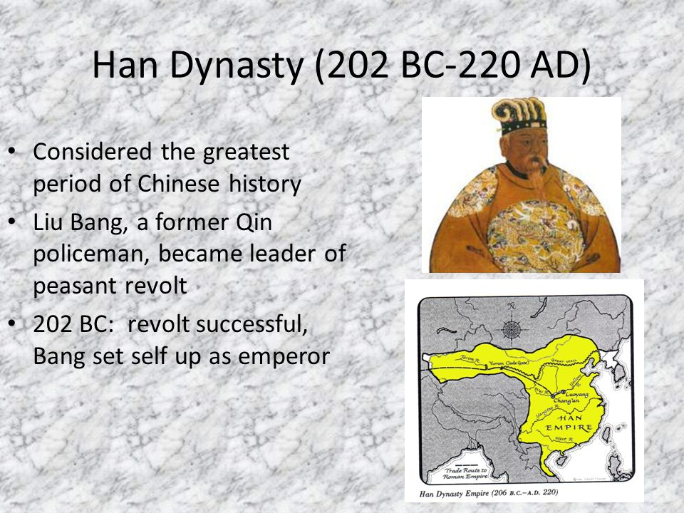 Han Dynasty (202 BC-220 AD) Considered the greatest period of Chinese history. Liu Bang, a former Qin policeman, became leader of peasant revolt.