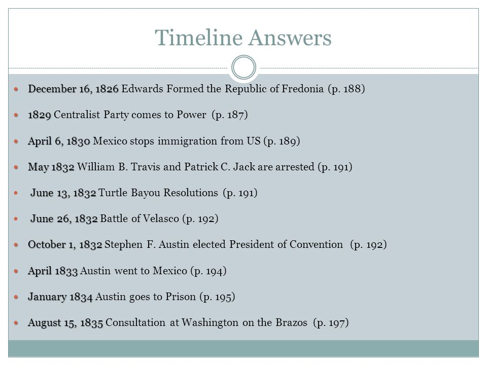 Timeline Answers December 16, 1826 Edwards Formed the Republic of Fredonia (p. 188) 1829 Centralist Party comes to Power (p. 187)