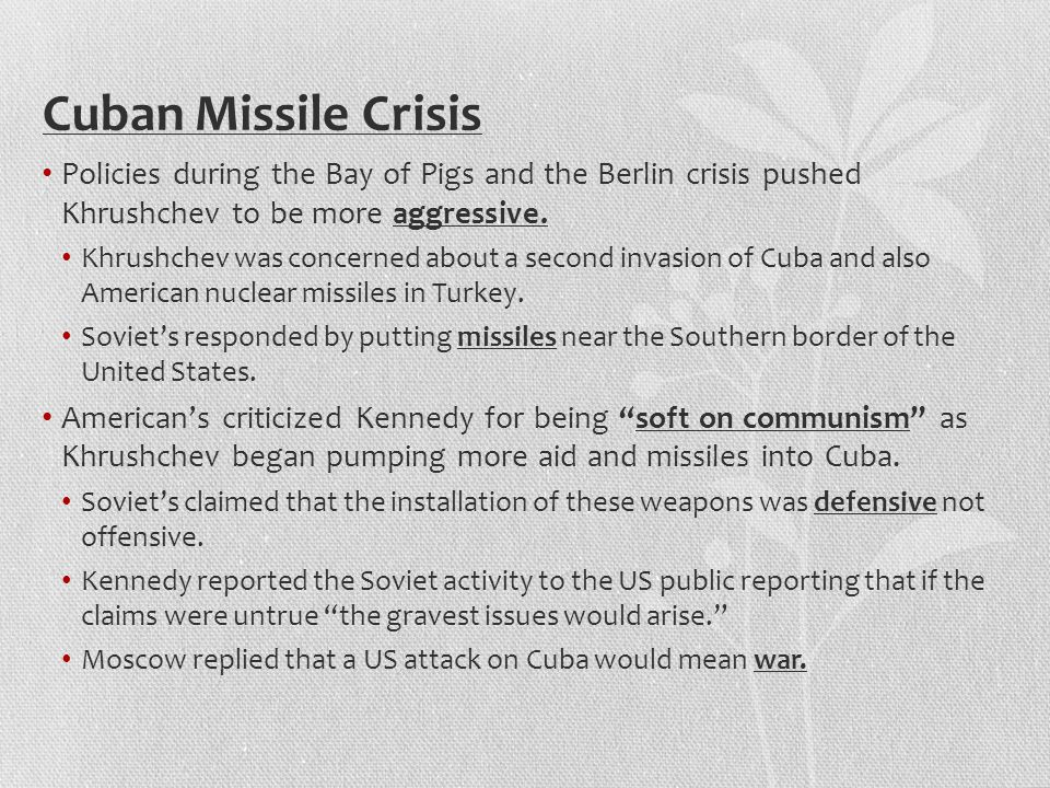 Cuban Missile Crisis Policies during the Bay of Pigs and the Berlin crisis pushed Khrushchev to be more aggressive.