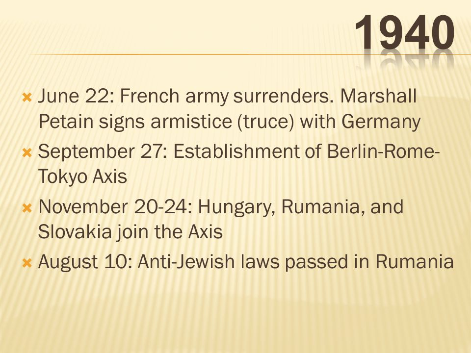 1940 June 22: French army surrenders. Marshall Petain signs armistice (truce) with Germany. September 27: Establishment of Berlin-Rome-Tokyo Axis.