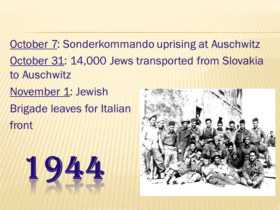 October 7: Sonderkommando uprising at Auschwitz October 31: 14,000 Jews transported from Slovakia to Auschwitz November 1: Jewish Brigade leaves for Italian front