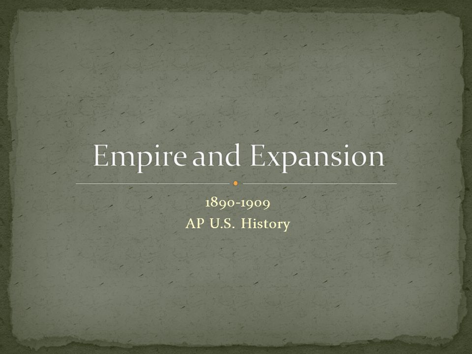 Empire and Expansion 1890-1909 AP U.S. History