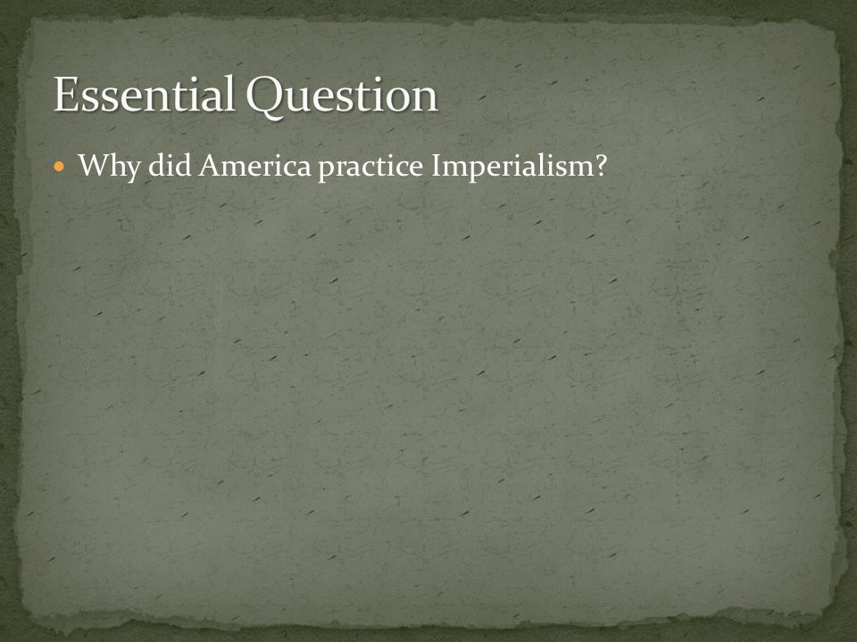 Essential Question Why did America practice Imperialism