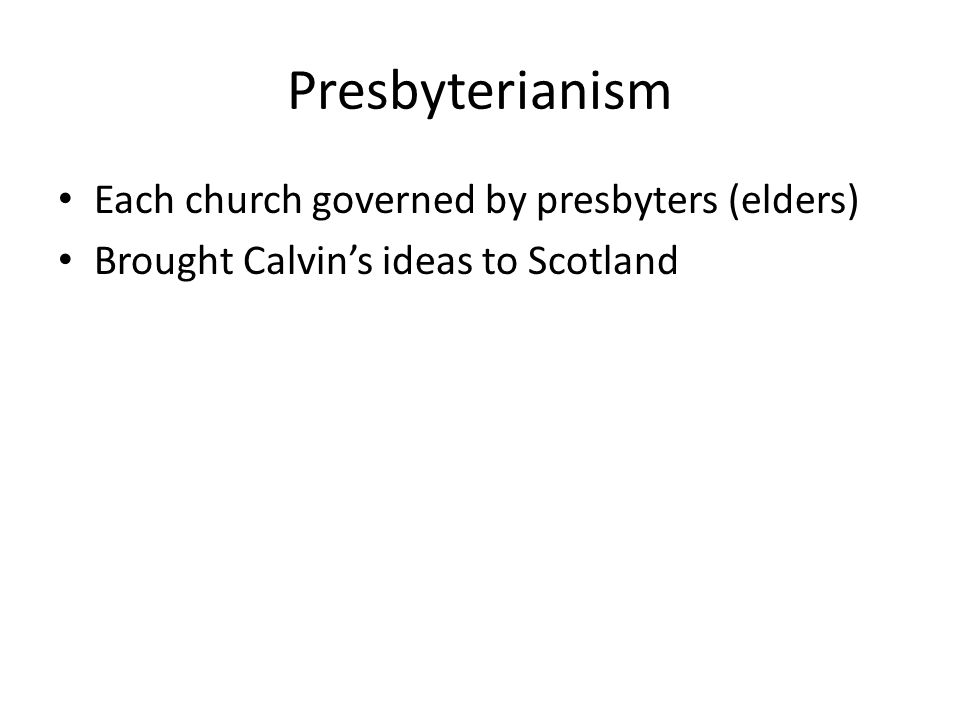 Presbyterianism Each church governed by presbyters (elders)