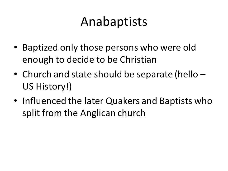 Anabaptists Baptized only those persons who were old enough to decide to be Christian. Church and state should be separate (hello – US History!)