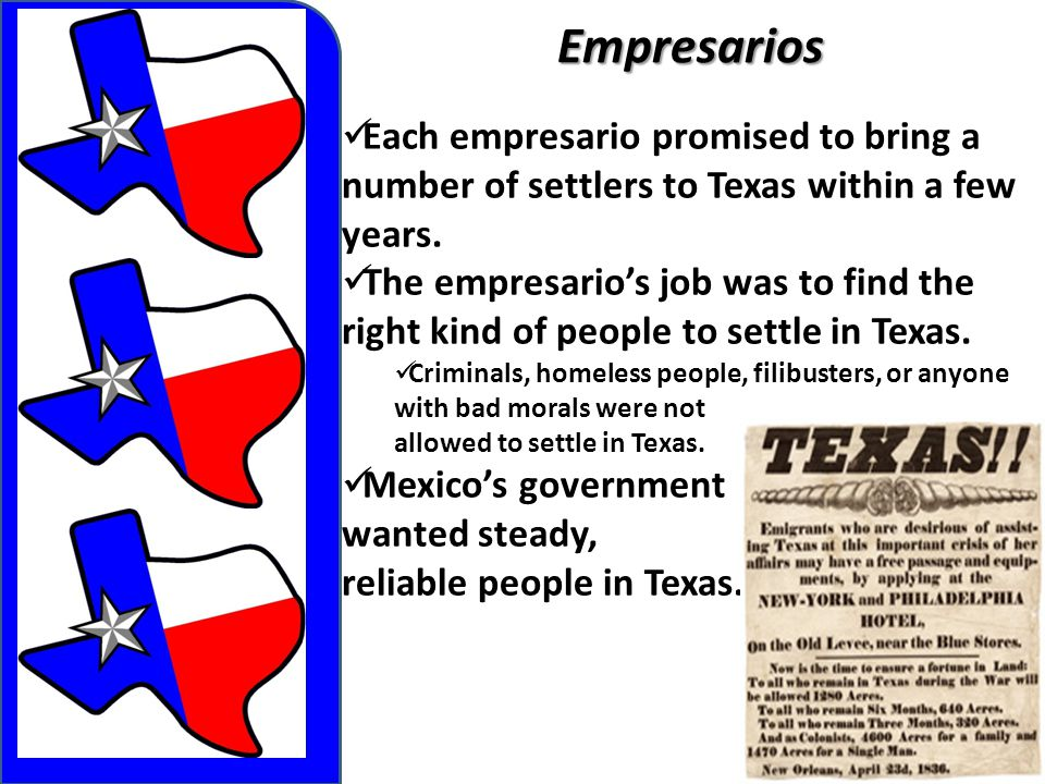 Empresarios Each empresario promised to bring a number of settlers to Texas within a few years.