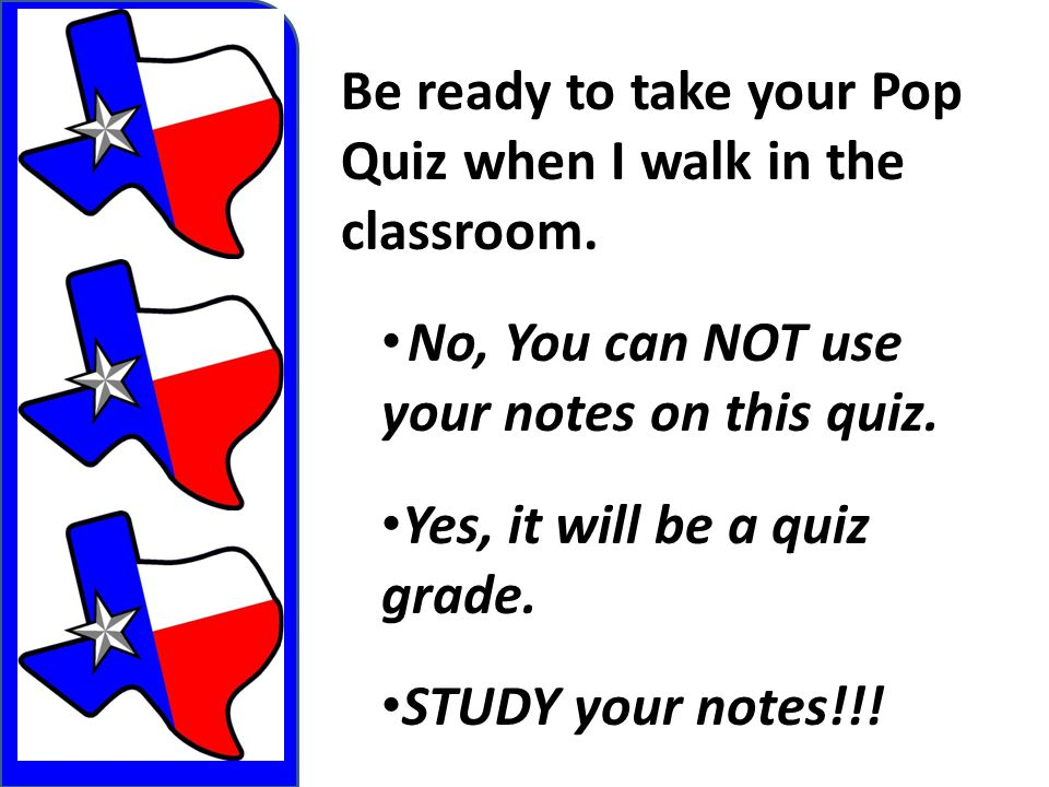 Be ready to take your Pop Quiz when I walk in the classroom.
