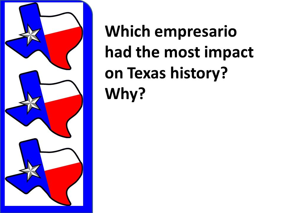 Which empresario had the most impact on Texas history Why