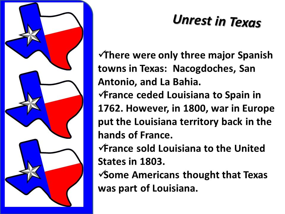 Unrest in Texas There were only three major Spanish towns in Texas: Nacogdoches, San Antonio, and La Bahia.