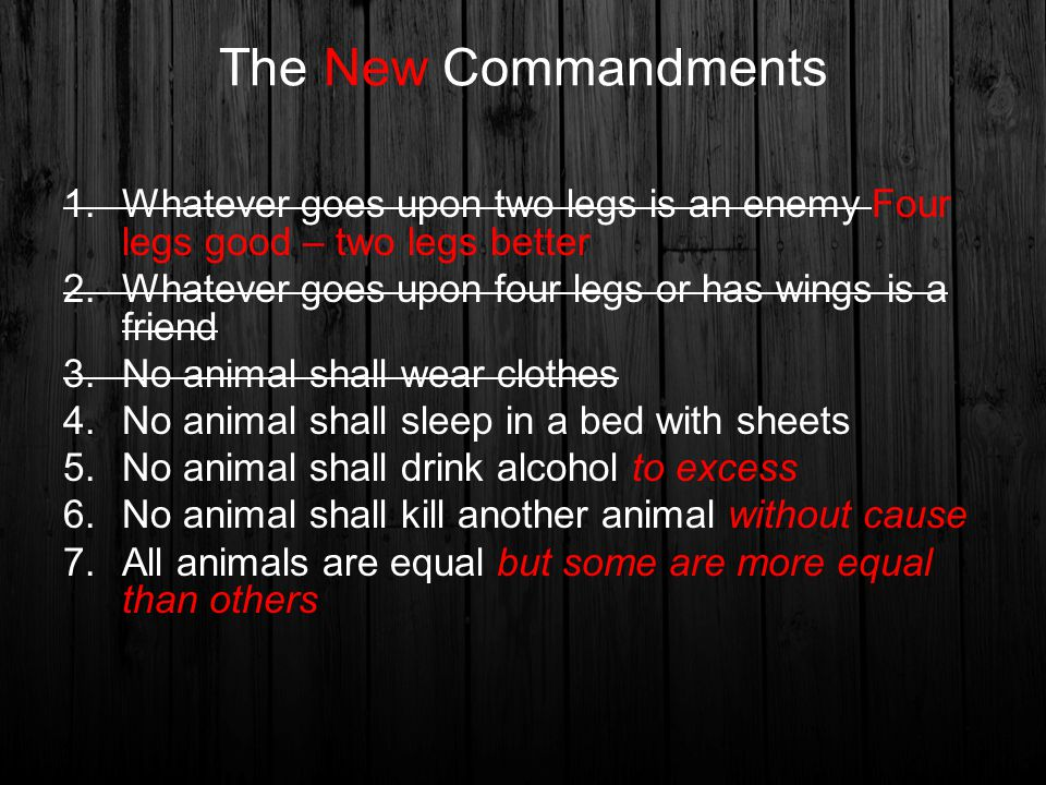 7 commandments change animal farm Mom said hi sweety in the novel animal farm, old major's ideals are called animalism, and then condensed into seven laws these are the seven commandments, created by napoleon, squealer, and snowball.