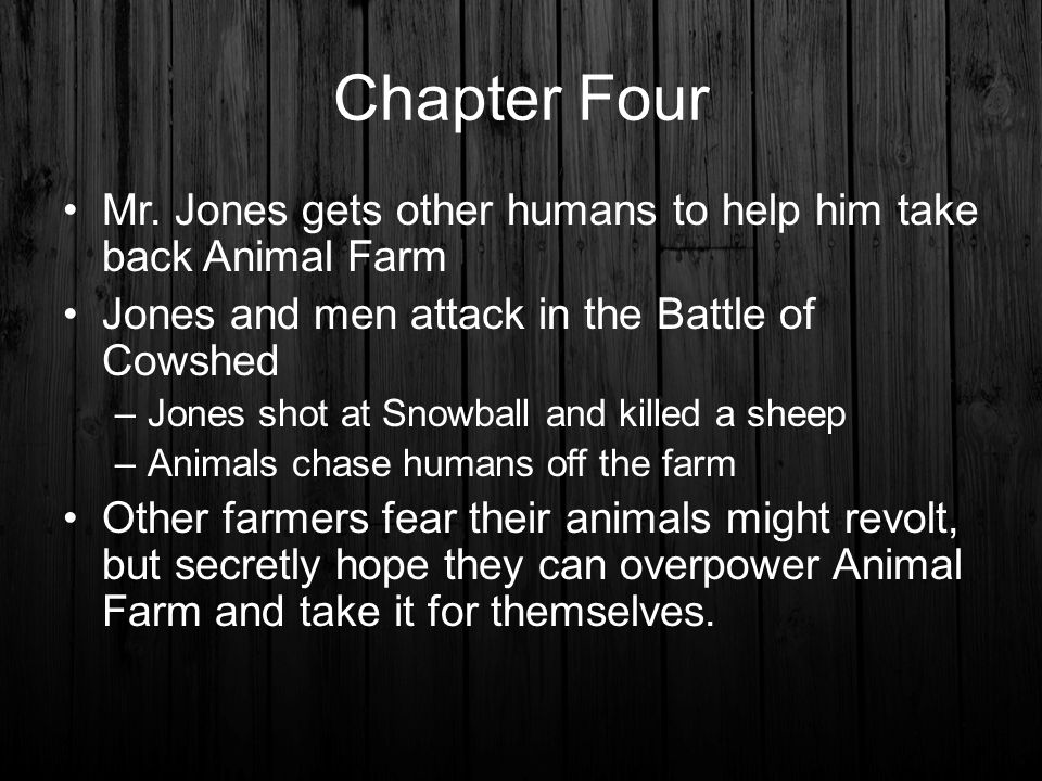 Chapter Four Mr. Jones gets other humans to help him take back Animal Farm. Jones and men attack in the Battle of Cowshed.