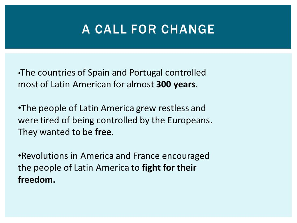 A Call for Change •The countries of Spain and Portugal controlled most of Latin American for almost 300 years.