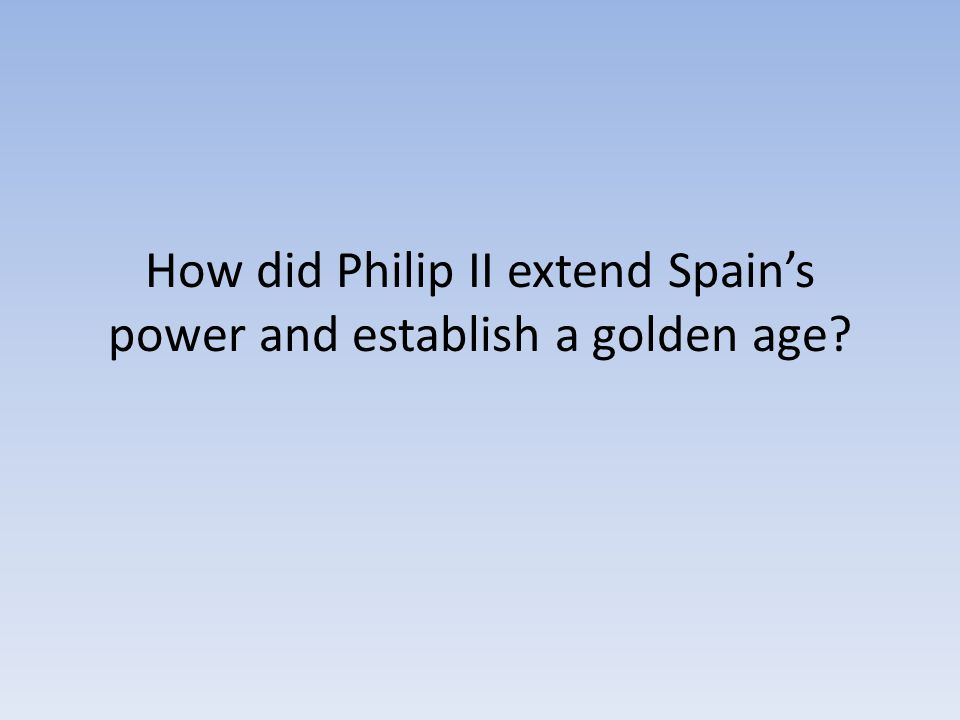 How did Philip II extend Spain's power and establish a golden age