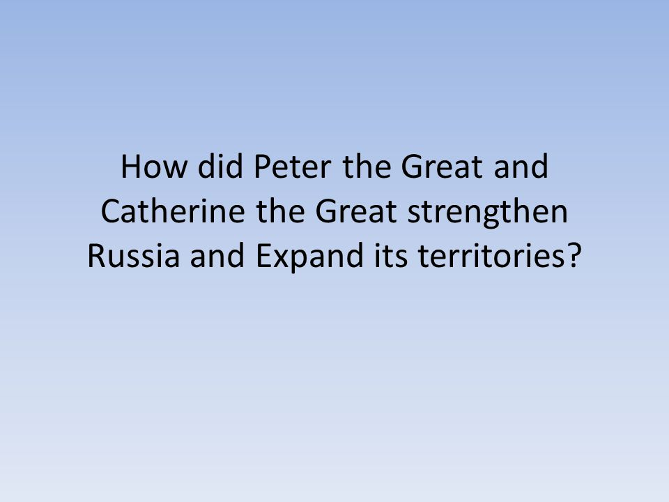 How did Peter the Great and Catherine the Great strengthen Russia and Expand its territories