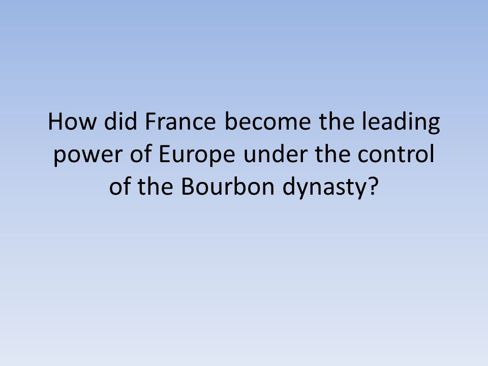 How did France become the leading power of Europe under the control of the Bourbon dynasty