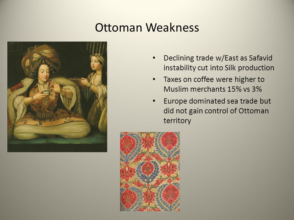 Ottoman Weakness Declining trade w/East as Safavid instability cut into Silk production. Taxes on coffee were higher to Muslim merchants 15% vs 3%