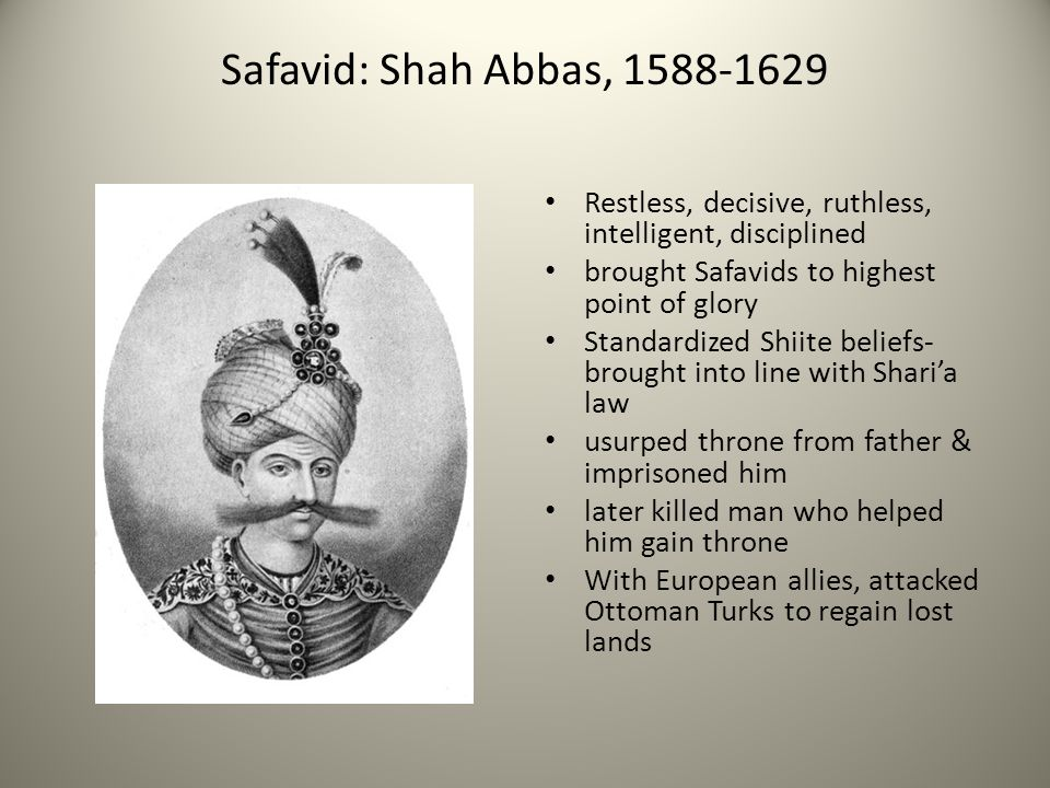Safavid: Shah Abbas, 1588-1629 Restless, decisive, ruthless, intelligent, disciplined. brought Safavids to highest point of glory.
