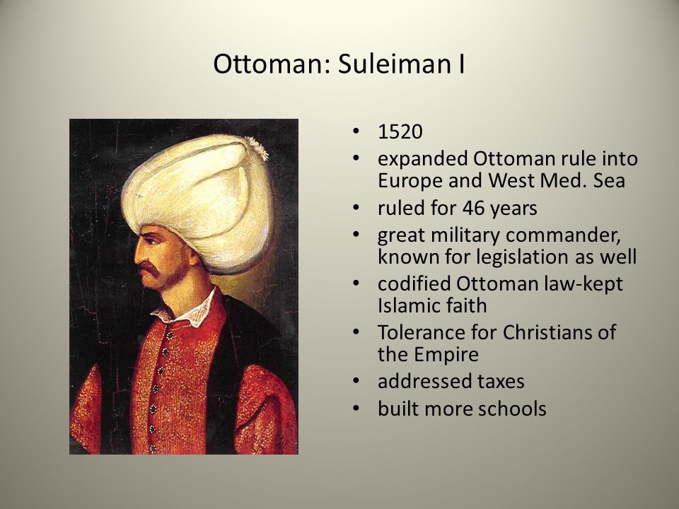 Ottoman: Suleiman I 1520. expanded Ottoman rule into Europe and West Med. Sea. ruled for 46 years.
