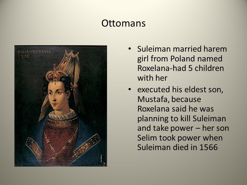 Ottomans Suleiman married harem girl from Poland named Roxelana-had 5 children with her.