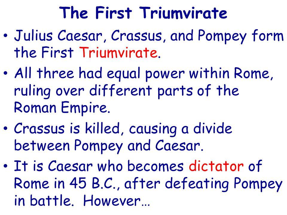 The First Triumvirate Julius Caesar, Crassus, and Pompey form the First Triumvirate.