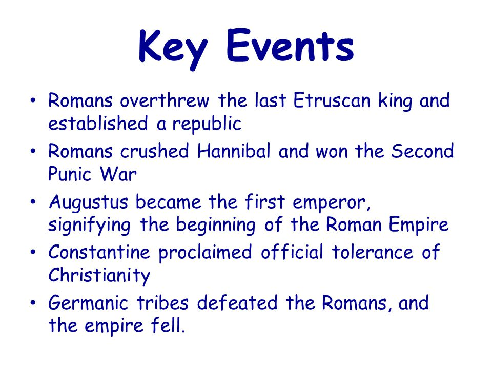 Key Events Romans overthrew the last Etruscan king and established a republic. Romans crushed Hannibal and won the Second Punic War.