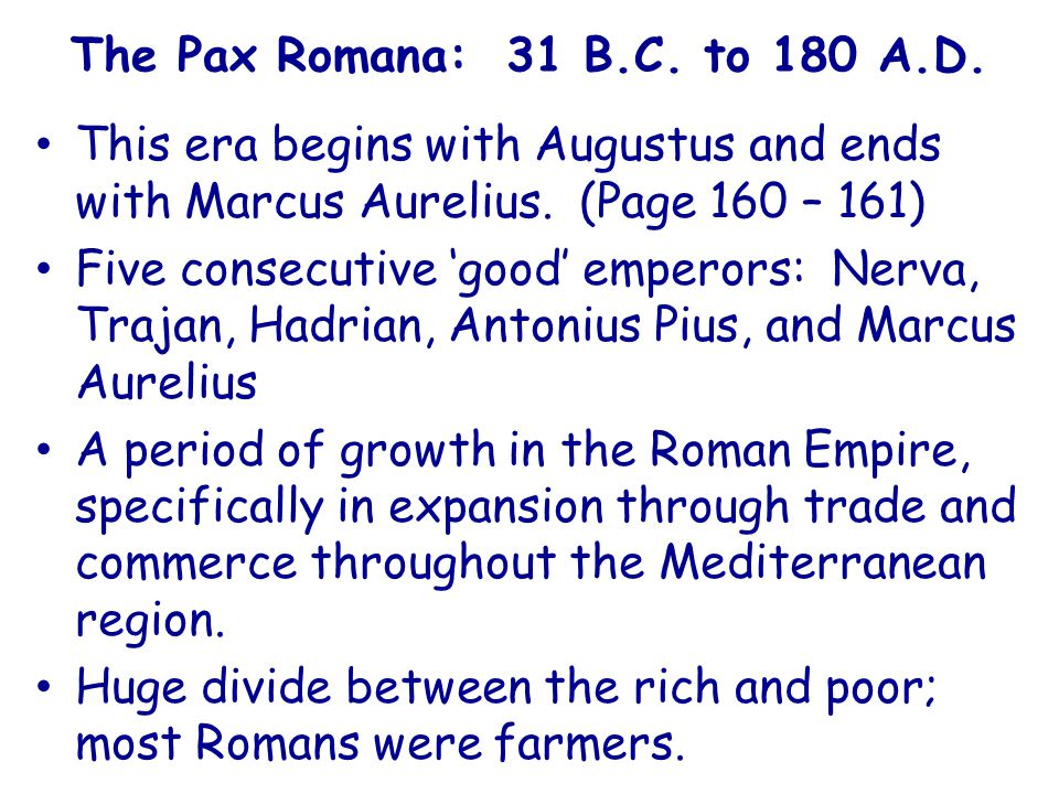 The Pax Romana: 31 B.C. to 180 A.D. This era begins with Augustus and ends with Marcus Aurelius. (Page 160 – 161)