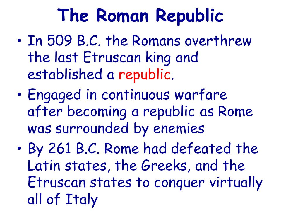 The Roman Republic In 509 B.C. the Romans overthrew the last Etruscan king and established a republic.
