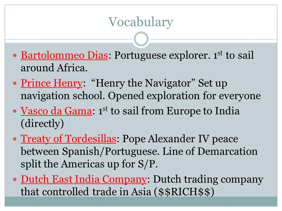 Vocabulary Bartolommeo Dias: Portuguese explorer. 1st to sail around Africa.