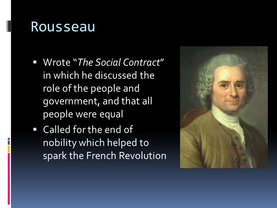 Rousseau Wrote The Social Contract in which he discussed the role of the people and government, and that all people were equal.