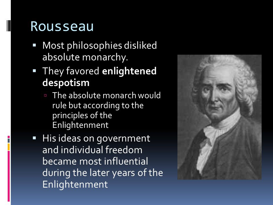 Rousseau Most philosophies disliked absolute monarchy.